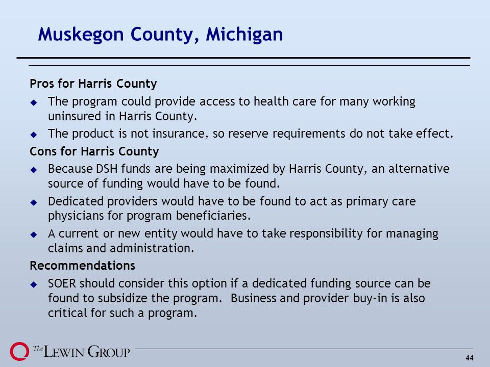 44 Muskegon County, Michigan Pros for Harris County u The program could provide access to health care for many working uninsured in Harris County. u T