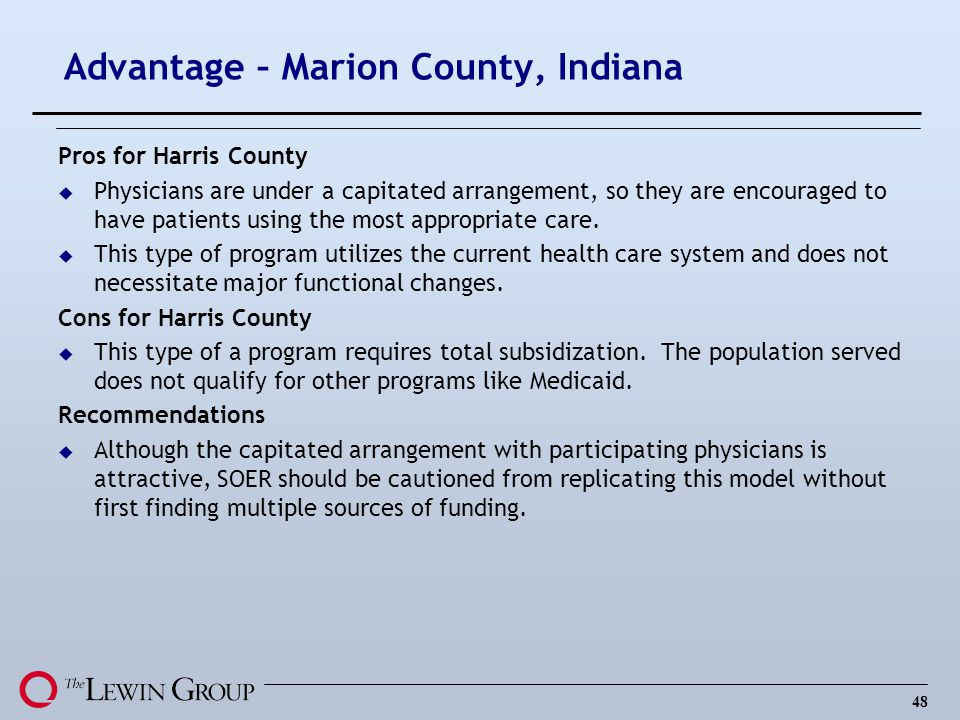 48 Advantage – Marion County, Indiana Pros for Harris County u Physicians are under a capitated arrangement, so they are encouraged to have patients u