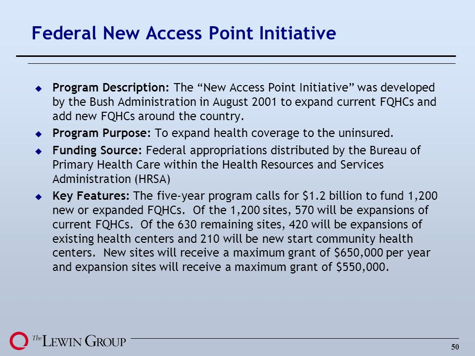 50 Federal New Access Point Initiative u Program Description: The New Access Point Initiative was developed by the Bush Administration in August 2001 to expand current FQHCs and add new FQHCs around the country.