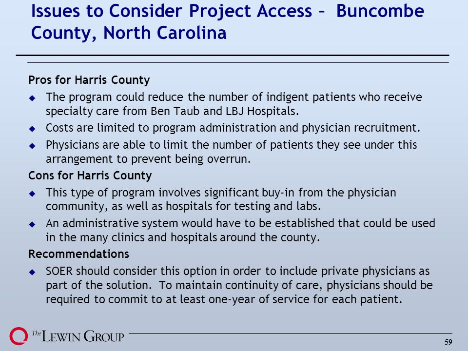 59 Issues to Consider Project Access – Buncombe County, North Carolina Pros for Harris County u The program could reduce the number of indigent patients who receive specialty care from Ben Taub and LBJ Hospitals.