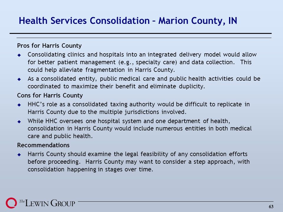 63 Health Services Consolidation – Marion County, IN Pros for Harris County u Consolidating clinics and hospitals into an integrated delivery model would allow for better patient management (e.g., specialty care) and data collection.