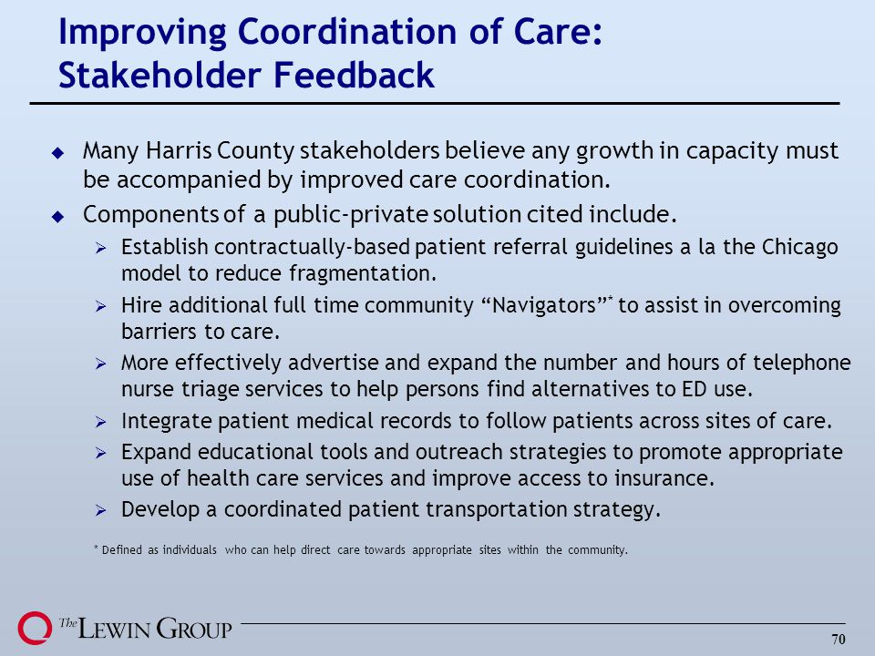 70 Improving Coordination of Care: Stakeholder Feedback u Many Harris County stakeholders believe any growth in capacity must be accompanied by improved care coordination.
