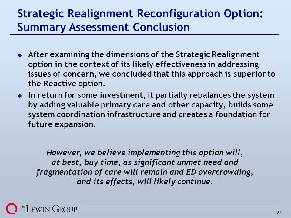 97 u After examining the dimensions of the Strategic Realignment option in the context of its likely effectiveness in addressing issues of concern, we concluded that this approach is superior to the Reactive option.