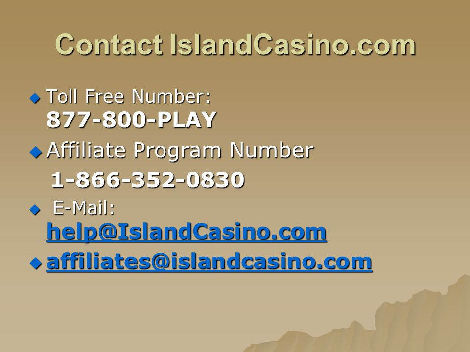 Contact IslandCasino.com Toll Free Number: 877-800-PLAY Toll Free Number: 877-800-PLAY Affiliate Program Number Affiliate Program Number 1-866-352-083