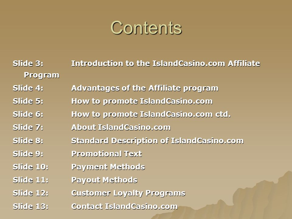 Contents Slide 3:Introduction to the IslandCasino.com Affiliate Program Slide 4:Advantages of the Affiliate program Slide 5:How to promote IslandCasin