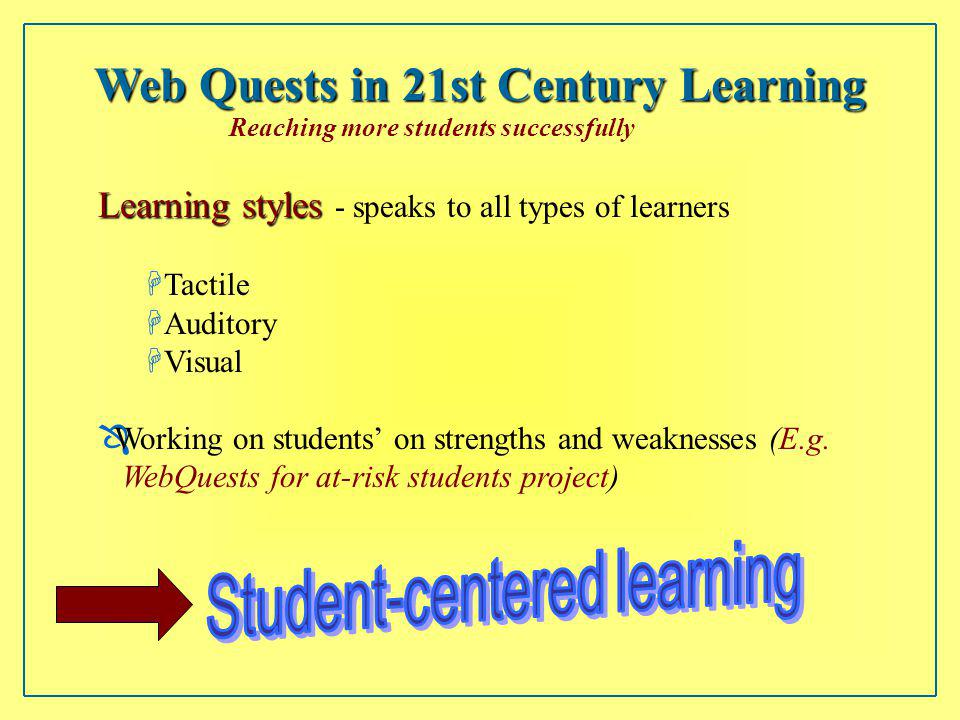 Web Quests in 21st Century Learning Reaching more students successfully Learning styles Learning styles - speaks to all types of learners HTactile HAuditory HVisual ÔWorking on students on strengths and weaknesses (E.g.