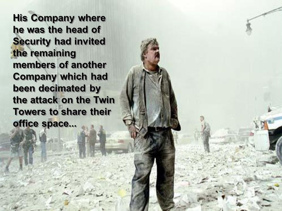 His Company where he was the head of Security had invited the remaining members of another Company which had been decimated by the attack on the Twin Towers to share their office space...