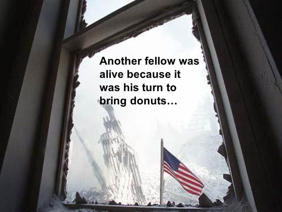 Another fellow was alive because it was his turn to bring donuts…