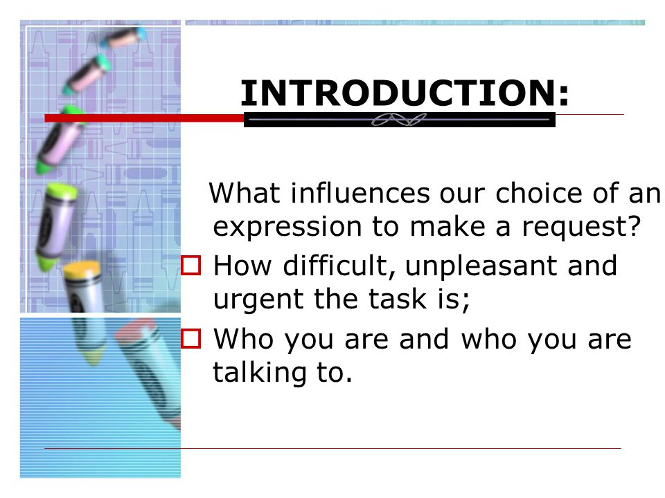 INTRODUCTION: What influences our choice of an expression to make a request? How difficult, unpleasant and urgent the task is; Who you are and who you