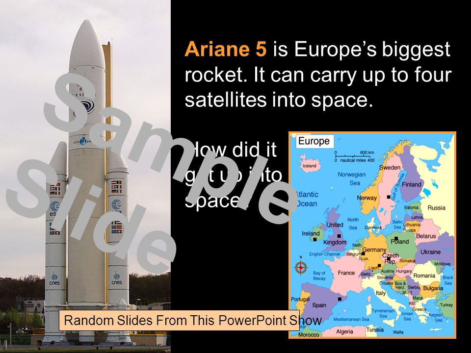 Ariane 5 is Europes biggest rocket. It can carry up to four satellites into space. How did it get up into space? Sample Slide Random Slides From This