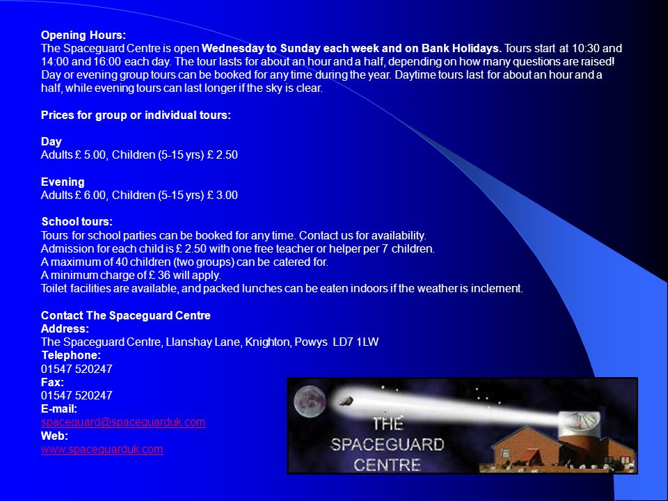 Opening Hours: The Spaceguard Centre is open Wednesday to Sunday each week and on Bank Holidays.