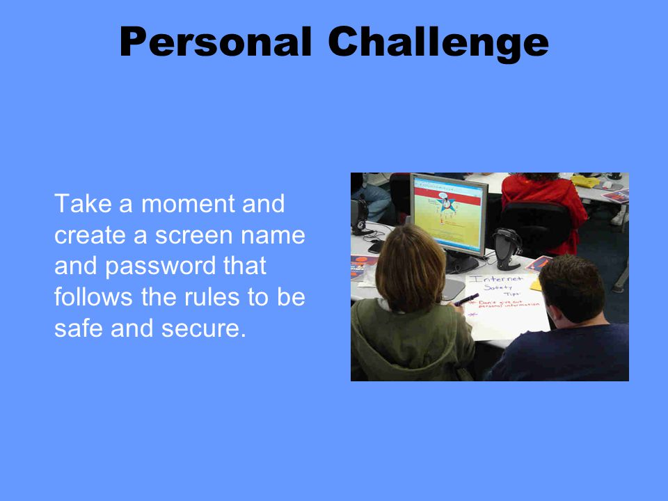 Personal Challenge Take a moment and create a screen name and password that follows the rules to be safe and secure.