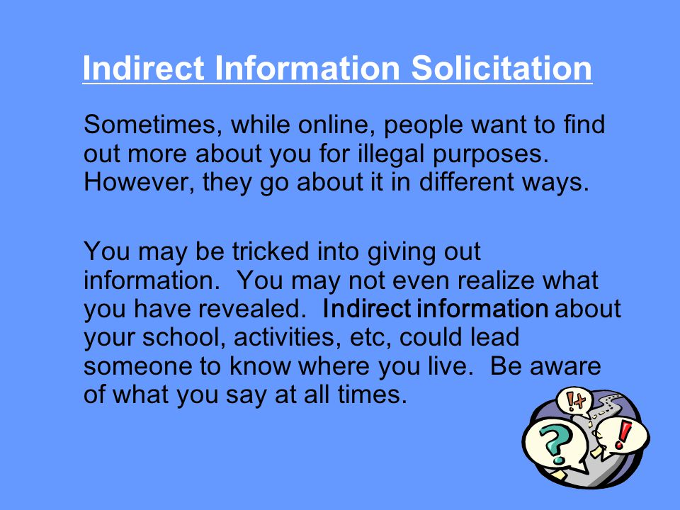 Indirect Information Solicitation Sometimes, while online, people want to find out more about you for illegal purposes.