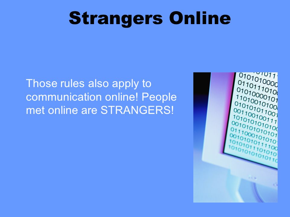 Strangers Online Those rules also apply to communication online! People met online are STRANGERS!