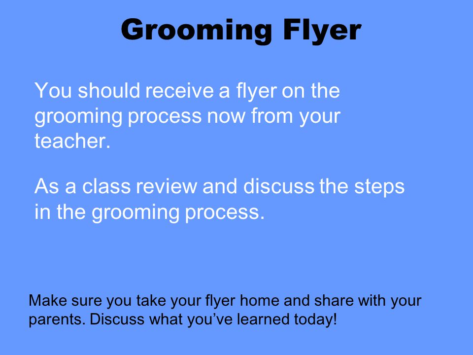 Grooming Flyer You should receive a flyer on the grooming process now from your teacher.