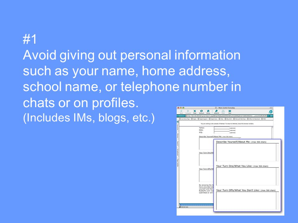 #1 Avoid giving out personal information such as your name, home address, school name, or telephone number in chats or on profiles.