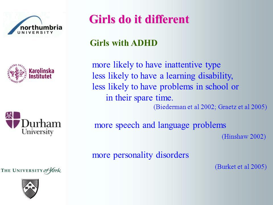 Girls do it different Girls do it different Girls with ADHD more likely to have inattentive type less likely to have a learning disability, less likely to have problems in school or in their spare time.