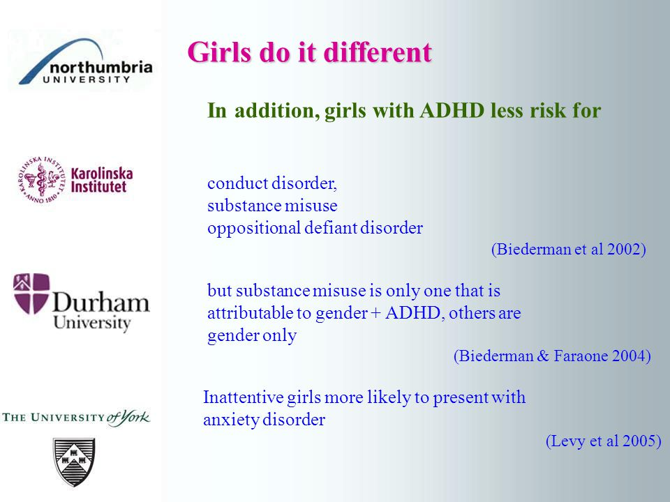 Girls do it different Girls do it different In addition, girls with ADHD less risk for conduct disorder, substance misuse oppositional defiant disorder (Biederman et al 2002) but substance misuse is only one that is attributable to gender + ADHD, others are gender only (Biederman & Faraone 2004) Inattentive girls more likely to present with anxiety disorder (Levy et al 2005)