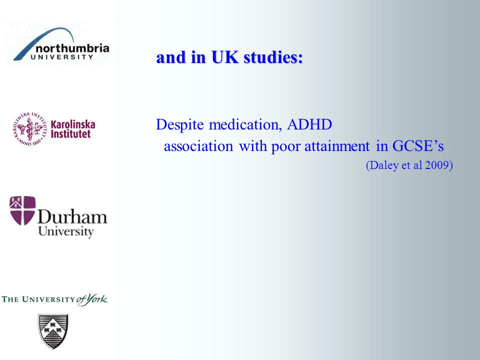 and in UK studies: Despite medication, ADHD association with poor attainment in GCSEs (Daley et al 2009)