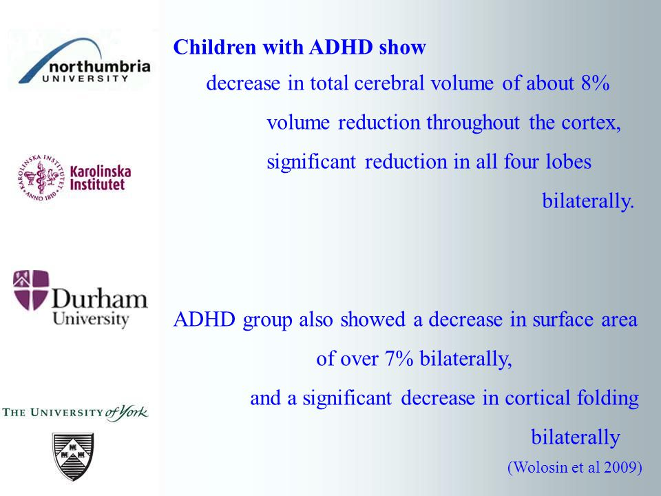 Children with ADHD show decrease in total cerebral volume of about 8% volume reduction throughout the cortex, significant reduction in all four lobes bilaterally.