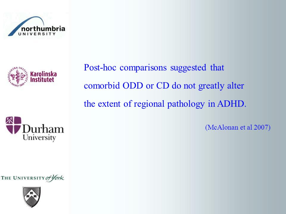 Post-hoc comparisons suggested that comorbid ODD or CD do not greatly alter the extent of regional pathology in ADHD. (McAlonan et al 2007)