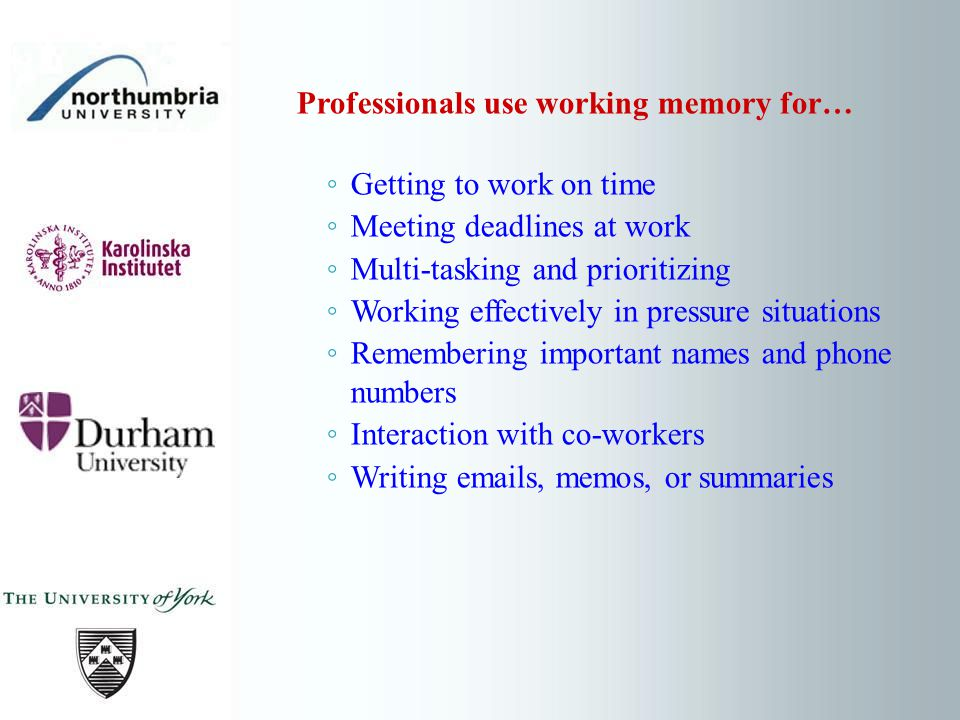 Professionals use working memory for… Getting to work on time Meeting deadlines at work Multi-tasking and prioritizing Working effectively in pressure situations Remembering important names and phone numbers Interaction with co-workers Writing emails, memos, or summaries
