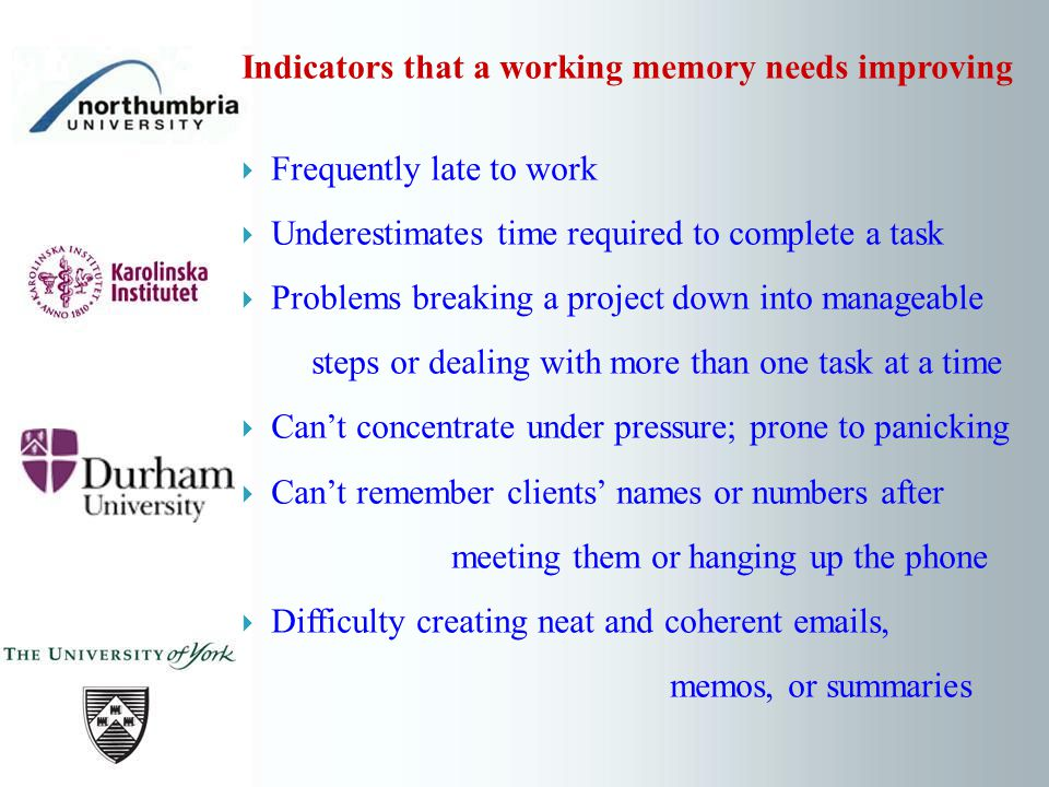 Indicators that a working memory needs improving Frequently late to work Underestimates time required to complete a task Problems breaking a project down into manageable steps or dealing with more than one task at a time Cant concentrate under pressure; prone to panicking Cant remember clients names or numbers after meeting them or hanging up the phone Difficulty creating neat and coherent emails, memos, or summaries