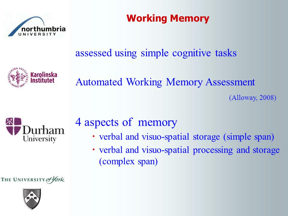 assessed using simple cognitive tasks Automated Working Memory Assessment (Alloway, 2008) 4 aspects of memory verbal and visuo-spatial storage (simple