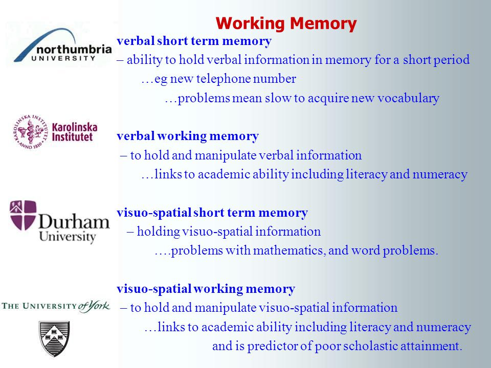 verbal short term memory – ability to hold verbal information in memory for a short period …eg new telephone number …problems mean slow to acquire new vocabulary verbal working memory – to hold and manipulate verbal information …links to academic ability including literacy and numeracy visuo-spatial short term memory – holding visuo-spatial information ….problems with mathematics, and word problems.