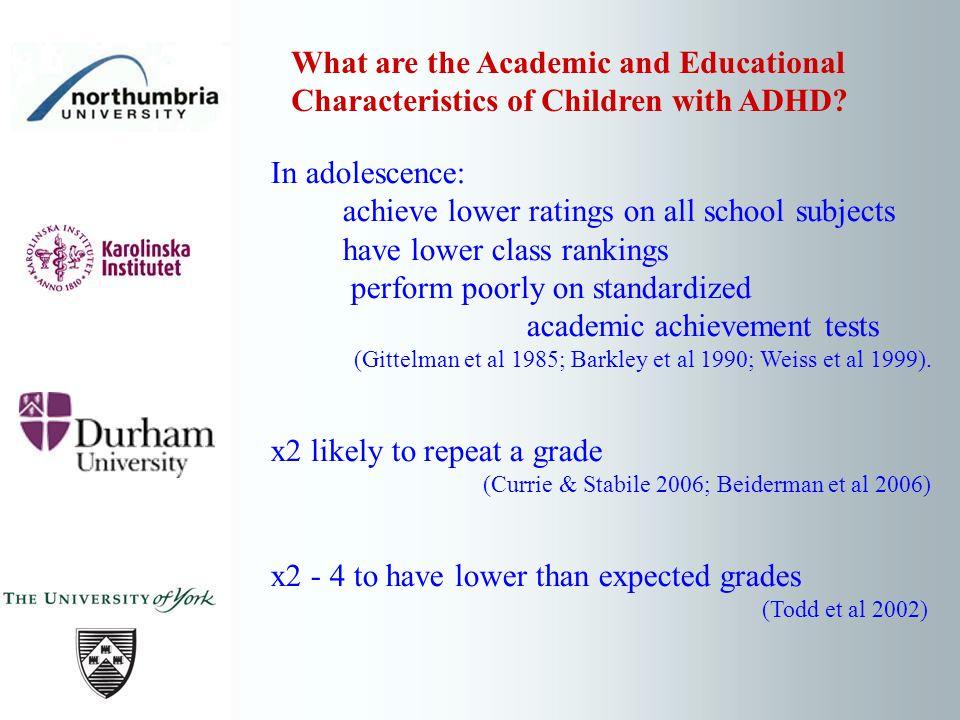 In adolescence: achieve lower ratings on all school subjects have lower class rankings perform poorly on standardized academic achievement tests (Gittelman et al 1985; Barkley et al 1990; Weiss et al 1999).