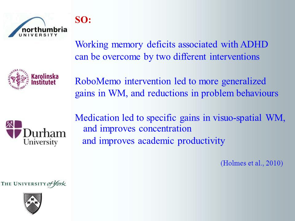 SO: Working memory deficits associated with ADHD can be overcome by two different interventions RoboMemo intervention led to more generalized gains in