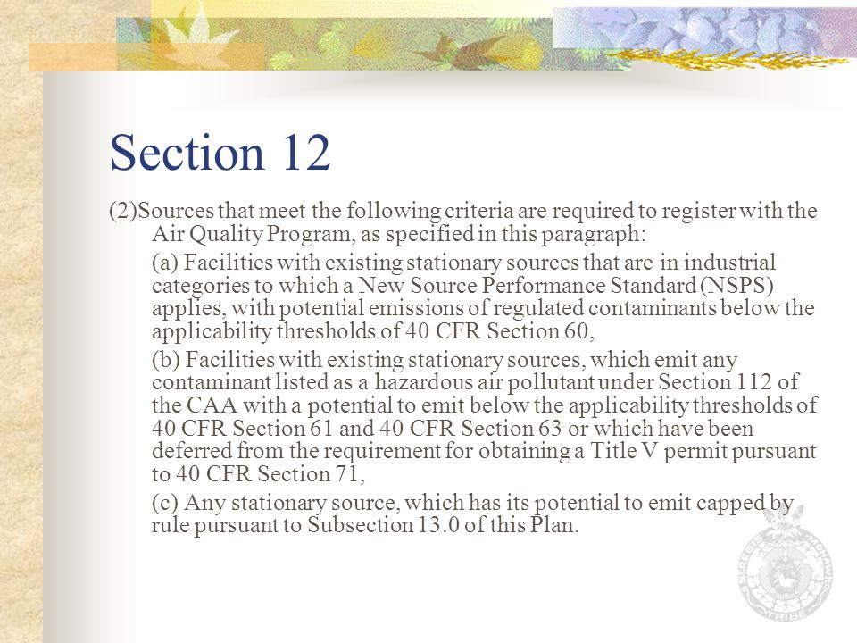 Section 12 (2)Sources that meet the following criteria are required to register with the Air Quality Program, as specified in this paragraph: (a) Facilities with existing stationary sources that are in industrial categories to which a New Source Performance Standard (NSPS) applies, with potential emissions of regulated contaminants below the applicability thresholds of 40 CFR Section 60, (b) Facilities with existing stationary sources, which emit any contaminant listed as a hazardous air pollutant under Section 112 of the CAA with a potential to emit below the applicability thresholds of 40 CFR Section 61 and 40 CFR Section 63 or which have been deferred from the requirement for obtaining a Title V permit pursuant to 40 CFR Section 71, (c) Any stationary source, which has its potential to emit capped by rule pursuant to Subsection 13.0 of this Plan.