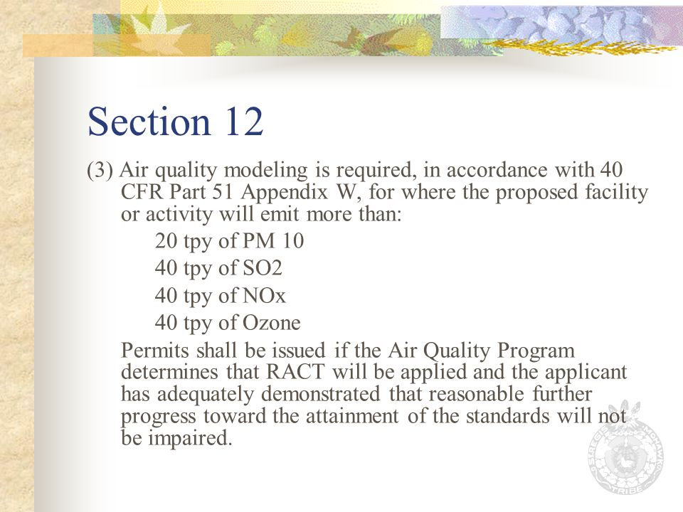 Section 12 (3) Air quality modeling is required, in accordance with 40 CFR Part 51 Appendix W, for where the proposed facility or activity will emit more than: 20 tpy of PM 10 40 tpy of SO2 40 tpy of NOx 40 tpy of Ozone Permits shall be issued if the Air Quality Program determines that RACT will be applied and the applicant has adequately demonstrated that reasonable further progress toward the attainment of the standards will not be impaired.