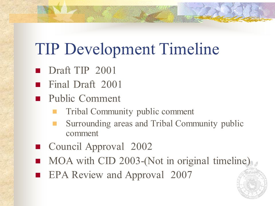 TIP Development Timeline Draft TIP 2001 Final Draft 2001 Public Comment Tribal Community public comment Surrounding areas and Tribal Community public comment Council Approval 2002 MOA with CID 2003-(Not in original timeline) EPA Review and Approval 2007
