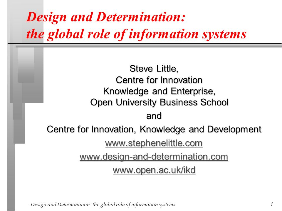 Design and Determination: the global role of information systems 1 Steve Little, Centre for Innovation Knowledge and Enterprise, Open University Business School and Centre for Innovation, Knowledge and Development www.stephenelittle.com www.design-and-determination.com www.open.ac.uk/ikd