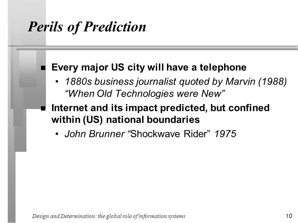 Design and Determination: the global role of information systems 10 Perils of Prediction n Every major US city will have a telephone 1880s business jo