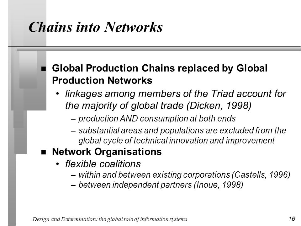 Design and Determination: the global role of information systems 16 Chains into Networks n Global Production Chains replaced by Global Production Networks linkages among members of the Triad account for the majority of global trade (Dicken, 1998) –production AND consumption at both ends –substantial areas and populations are excluded from the global cycle of technical innovation and improvement n Network Organisations flexible coalitions –within and between existing corporations (Castells, 1996) –between independent partners (Inoue, 1998)