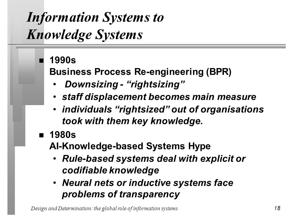 Design and Determination: the global role of information systems 18 Information Systems to Knowledge Systems n 1990s Business Process Re-engineering (BPR) Downsizing - rightsizing staff displacement becomes main measure individuals rightsized out of organisations took with them key knowledge.