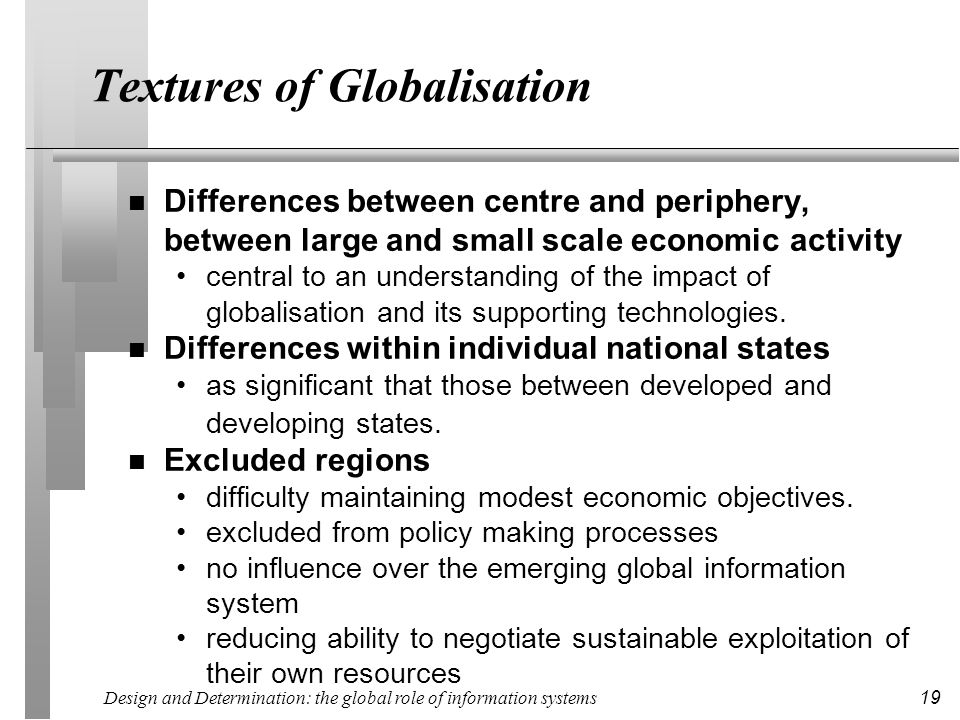 Design and Determination: the global role of information systems 19 Textures of Globalisation n Differences between centre and periphery, between larg