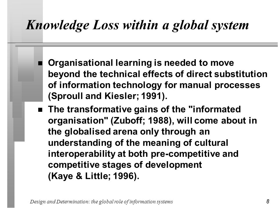 Design and Determination: the global role of information systems 8 Knowledge Loss within a global system n Organisational learning is needed to move beyond the technical effects of direct substitution of information technology for manual processes (Sproull and Kiesler; 1991).