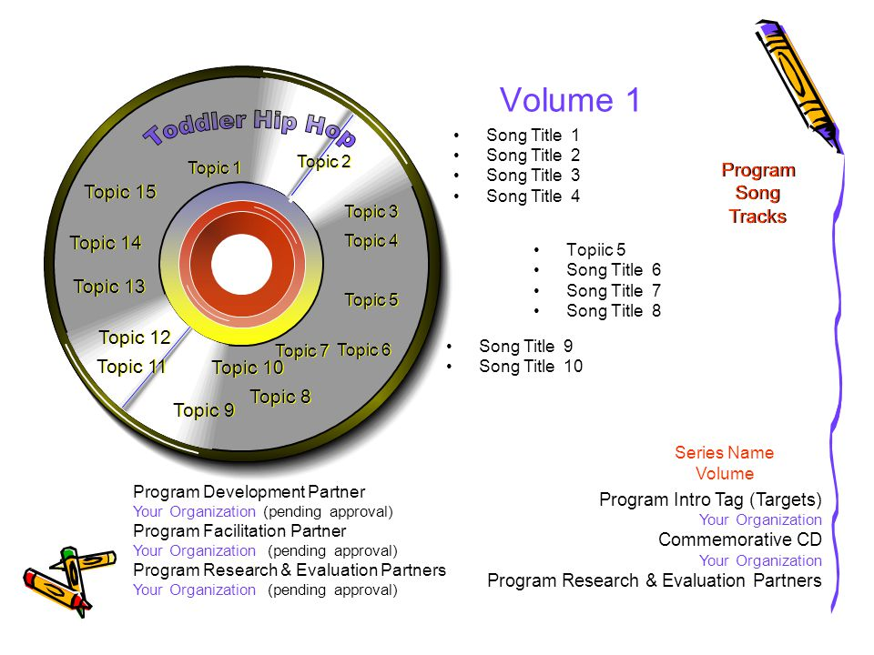 Volume 1 Topiic 5 Song Title 6 Song Title 7 Song Title 8 Song Title 9 Song Title 10 Program Development Partner Your Organization (pending approval) Program Facilitation Partner Your Organization (pending approval) Program Research & Evaluation Partners Your Organization (pending approval) Song Title 1 Song Title 2 Song Title 3 Song Title 4 Topic 15 Topic 3 Topic 6 Topic 9 Topic 11 Program Intro Tag (Targets) Your Organization Commemorative CD Your Organization Program Research & Evaluation Partners Program Song Tracks Topic 12 Topic 1 Topic 7 Topic 10 Topic 13 Topic 8 Series Name Volume Topic 14 Topic 2 Topic 4 Topic 5