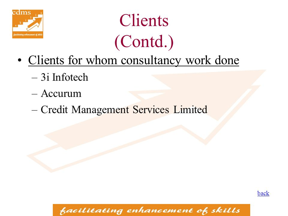 Clients (Contd.) Clients for whom consultancy work done –3i Infotech –Accurum –Credit Management Services Limited back