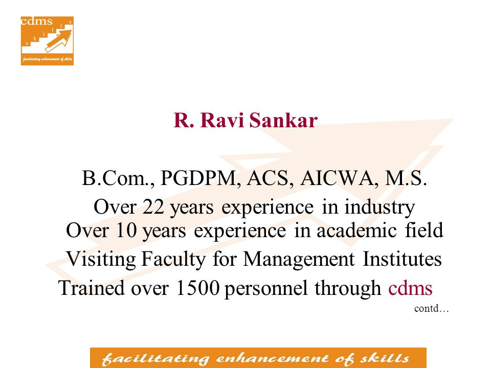 R. Ravi Sankar B.Com., PGDPM, ACS, AICWA, M.S. Over 22 years experience in industry Over 10 years experience in academic field Visiting Faculty for Ma