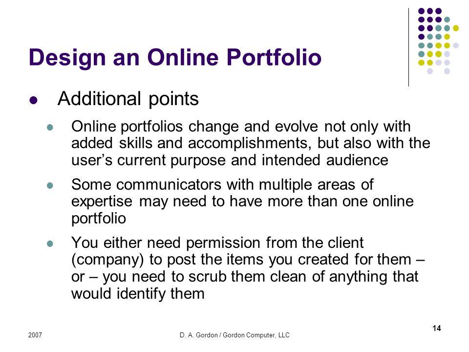 2007D. A. Gordon / Gordon Computer, LLC Design an Online Portfolio Additional points Online portfolios change and evolve not only with added skills an