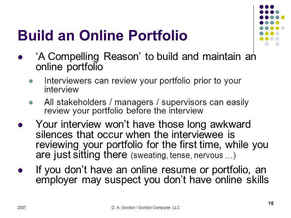 2007D. A. Gordon / Gordon Computer, LLC Build an Online Portfolio A Compelling Reason to build and maintain an online portfolio Interviewers can revie