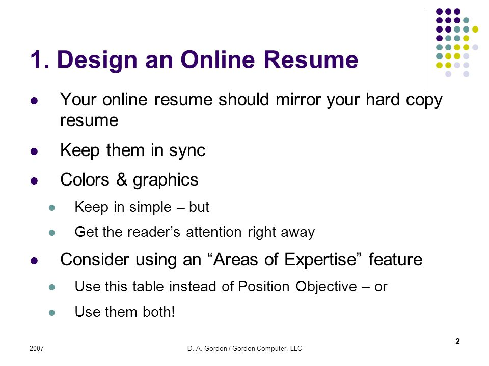 2007D. A. Gordon / Gordon Computer, LLC 1. Design an Online Resume Your online resume should mirror your hard copy resume Keep them in sync Colors & g