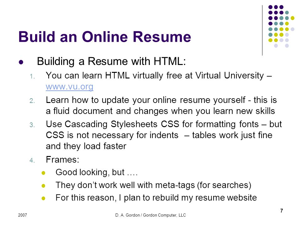 2007D. A. Gordon / Gordon Computer, LLC Build an Online Resume Building a Resume with HTML: 1. You can learn HTML virtually free at Virtual University