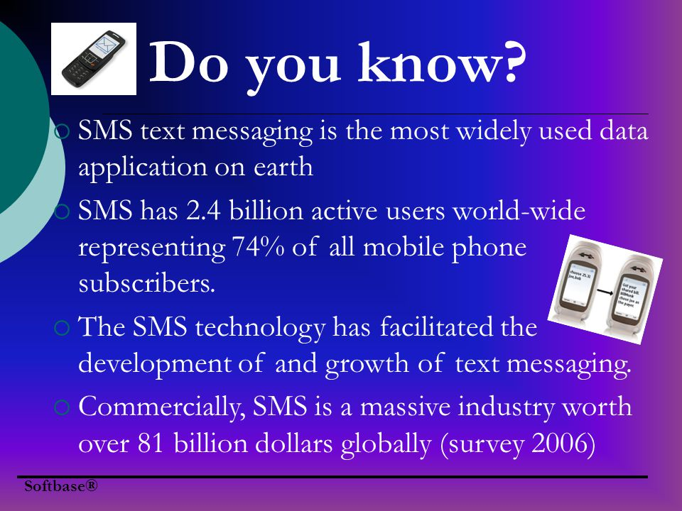 Do you know? SMS text messaging is the most widely used data application on earth SMS has 2.4 billion active users world-wide representing 74% of all