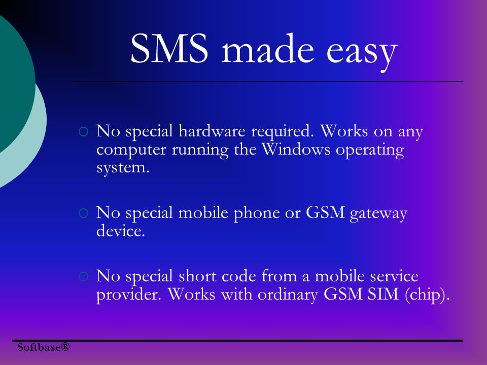 Easy to use user interface (MS Outlook style) SMS Messages Management – with support for Inbox, Sent and Report folders SMS transactions made easy Send different messages to different phone numbers at the same time Send same message to different contacts with one click Contact Management – with support for contact groups Free updates Softbase® Key features