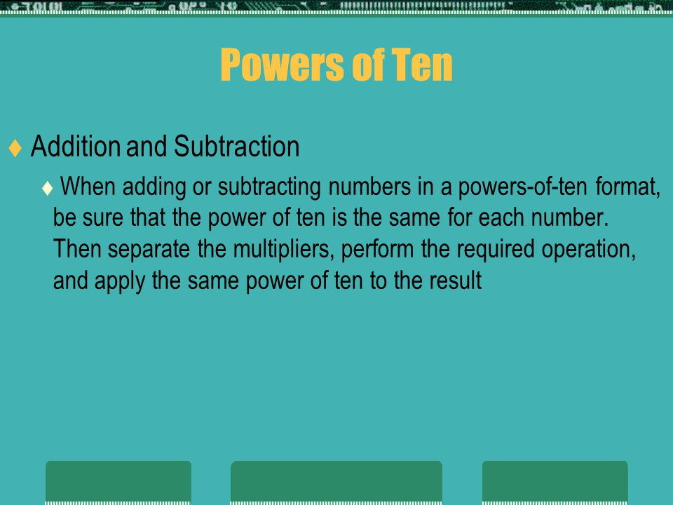 Powers of Ten Addition and Subtraction When adding or subtracting numbers in a powers-of-ten format, be sure that the power of ten is the same for each number.